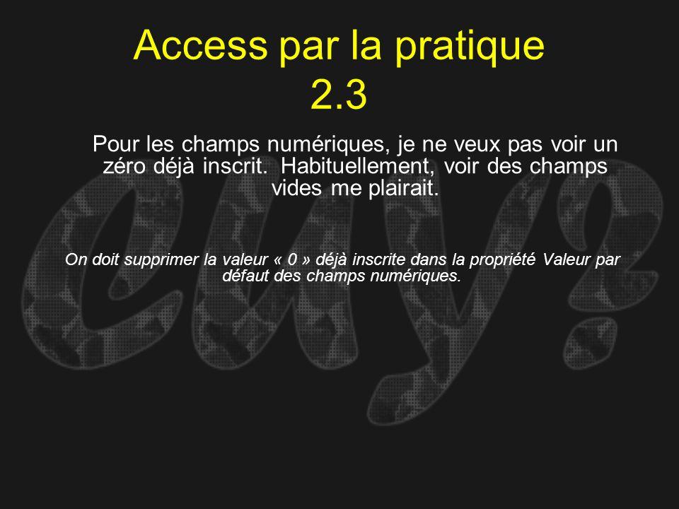 Access par la pratique 2.3 On doit supprimer la valeur « 0 » déjà inscrite dans la propriété Valeur par défaut des champs numériques. Pour les champs