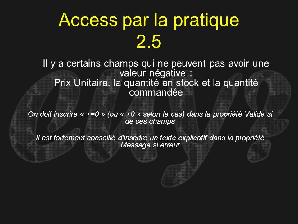 Access par la pratique 2.5 On doit inscrire « >=0 » (ou « >0 » selon le cas) dans la propriété Valide si de ces champs Il y a certains champs qui ne p