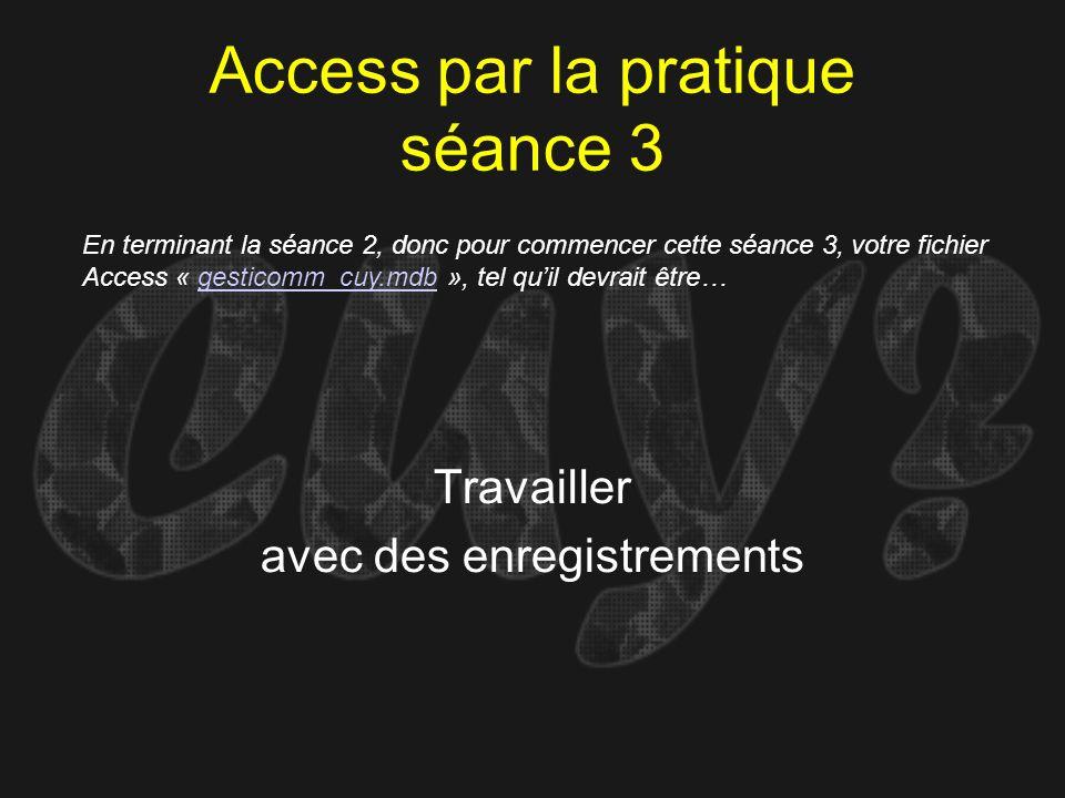 Access par la pratique séance 3 Travailler avec des enregistrements En terminant la séance 2, donc pour commencer cette séance 3, votre fichier Access
