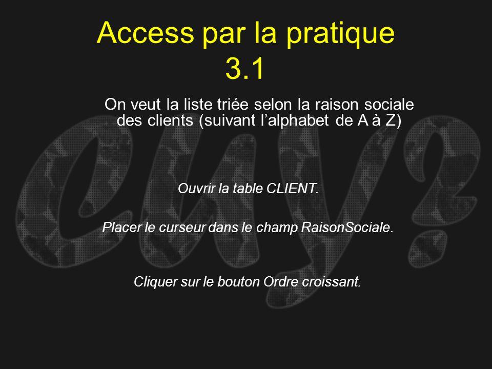 Access par la pratique 3.1 Ouvrir la table CLIENT. On veut la liste triée selon la raison sociale des clients (suivant lalphabet de A à Z) Placer le c
