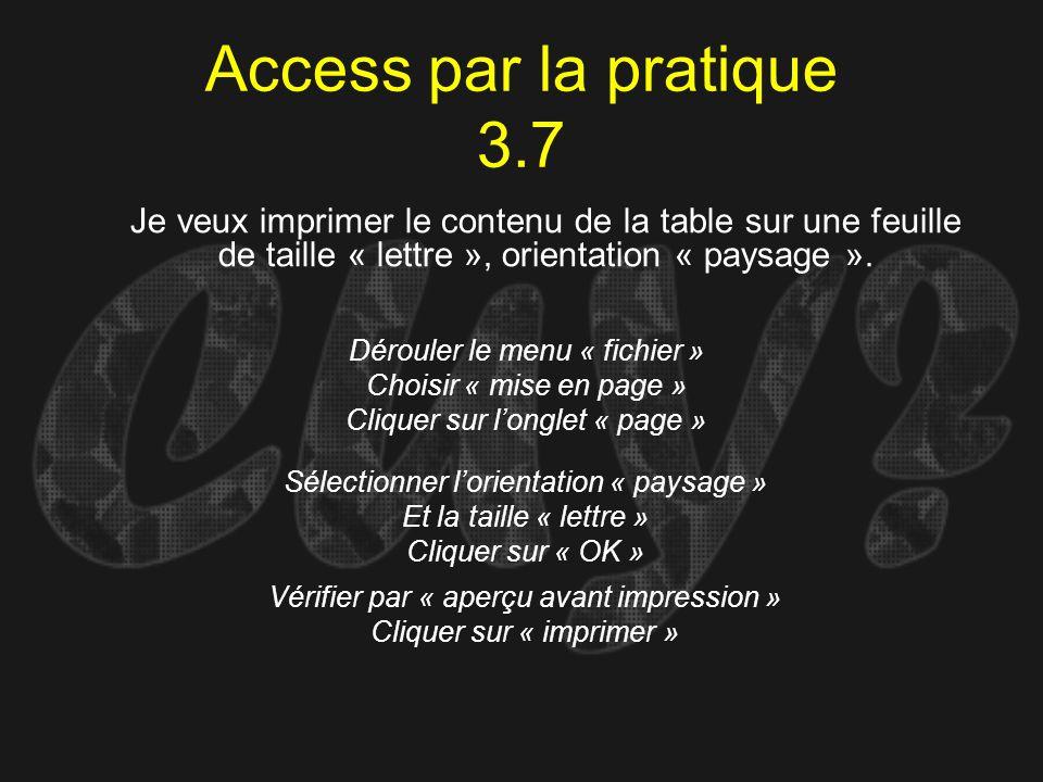 Access par la pratique 3.7 Dérouler le menu « fichier » Choisir « mise en page » Cliquer sur longlet « page » Je veux imprimer le contenu de la table