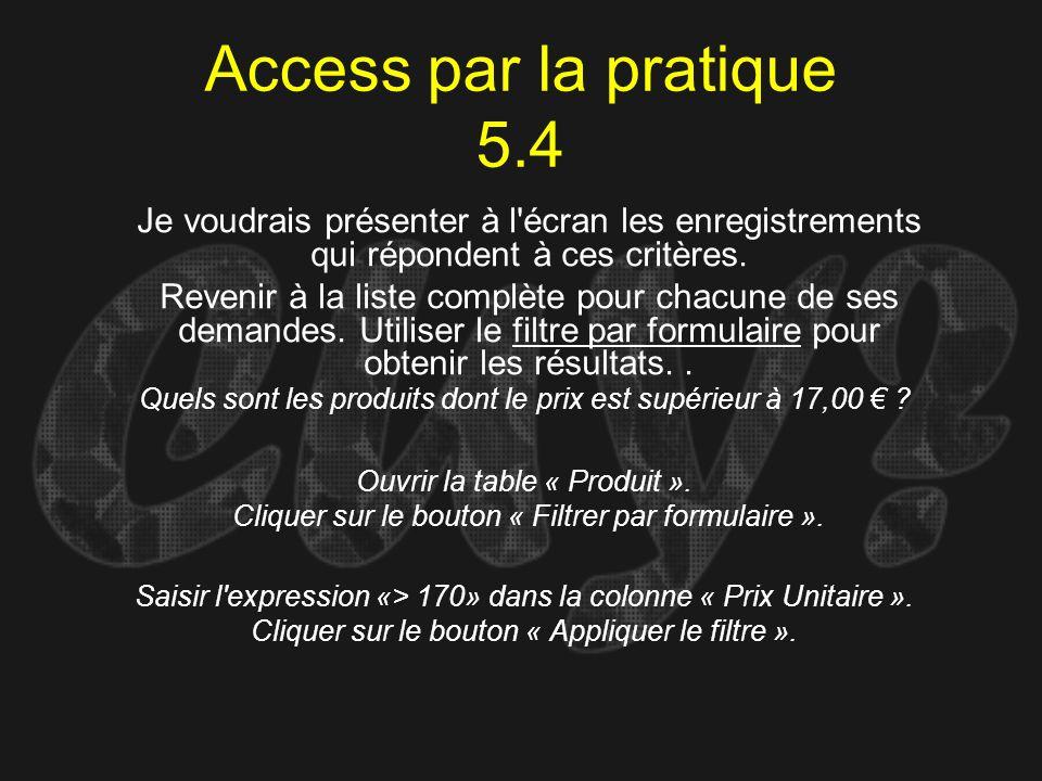 Access par la pratique 5.4 Quels sont les produits dont le prix est supérieur à 17,00 ? Ouvrir la table « Produit ». Cliquer sur le bouton « Filtrer p