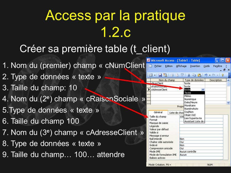 Access par la pratique 1.2.c Créer sa première table (t_client) 1. Nom du (premier) champ « cNumClient » 2. Type de données « texte » 3. Taille du cha