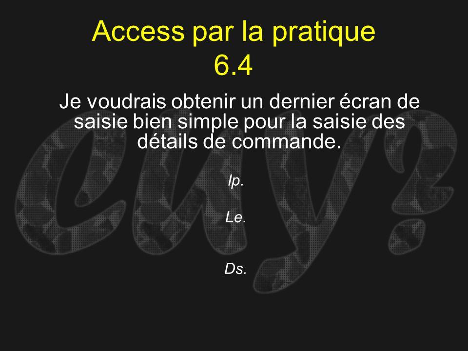 Access par la pratique 6.4 Ip. Je voudrais obtenir un dernier écran de saisie bien simple pour la saisie des détails de commande. Le. Ds.