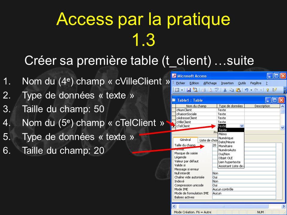 Access par la pratique 1.3 Créer sa première table (t_client) …suite 1.Nom du (4 e ) champ « cVilleClient » 2.Type de données « texte » 3.Taille du ch