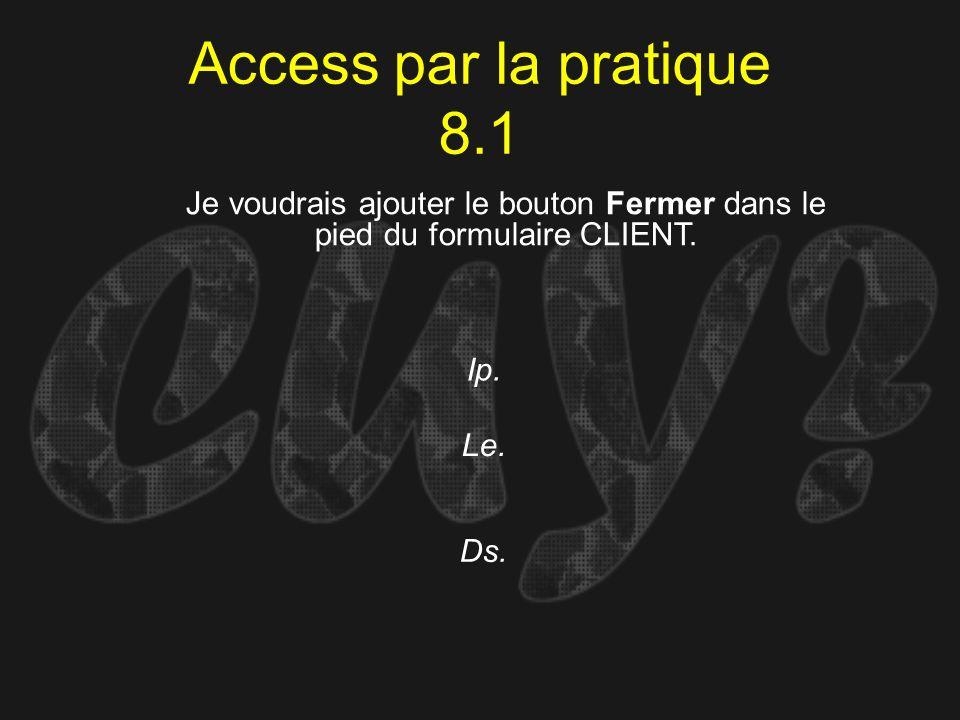 Access par la pratique 8.1 Ip. Je voudrais ajouter le bouton Fermer dans le pied du formulaire CLIENT. Le. Ds.