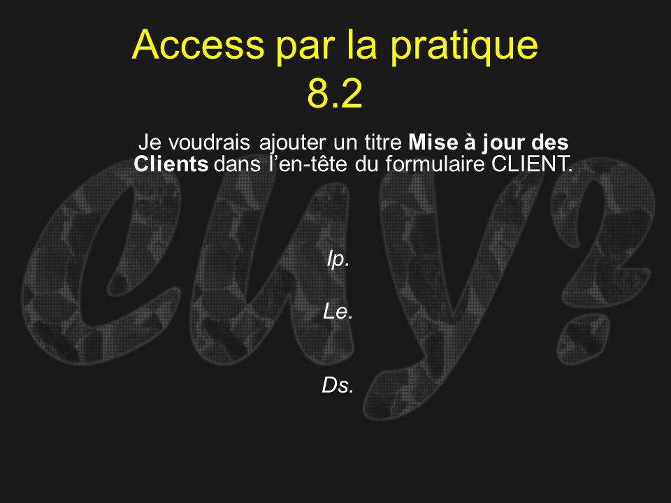 Access par la pratique 8.2 Ip. Je voudrais ajouter un titre Mise à jour des Clients dans len-tête du formulaire CLIENT. Le. Ds.