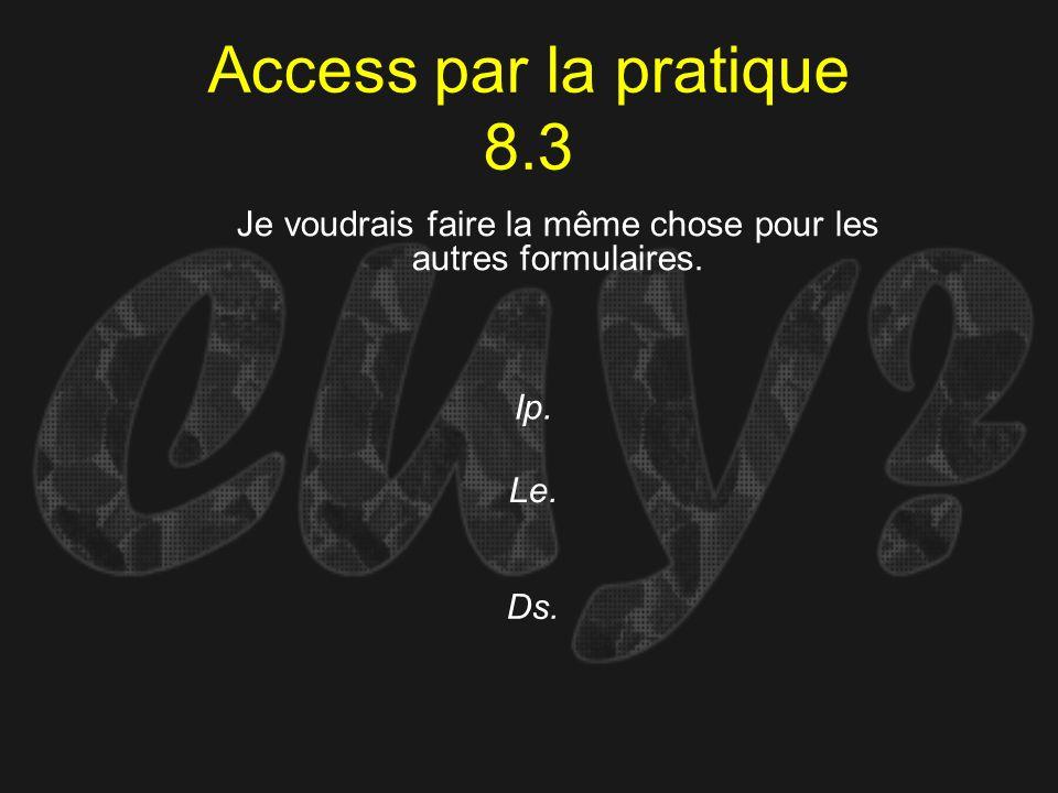Access par la pratique 8.3 Ip. Je voudrais faire la même chose pour les autres formulaires. Le. Ds.