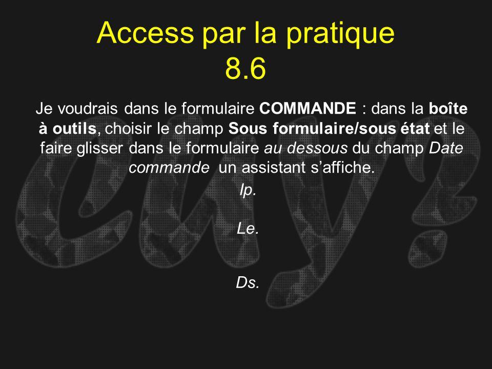 Access par la pratique 8.6 Ip. Je voudrais dans le formulaire COMMANDE : dans la boîte à outils, choisir le champ Sous formulaire/sous état et le fair