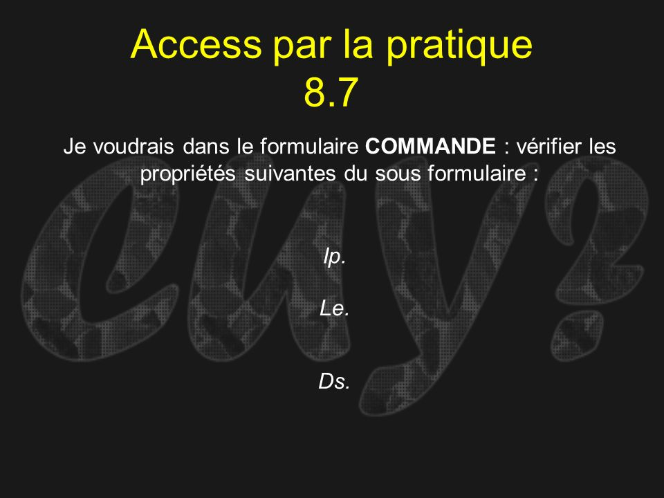 Access par la pratique 8.7 Ip. Je voudrais dans le formulaire COMMANDE : vérifier les propriétés suivantes du sous formulaire : Le. Ds.
