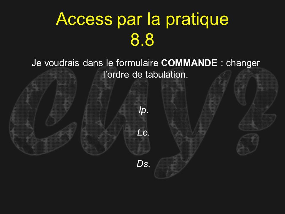 Access par la pratique 8.8 Ip. Je voudrais dans le formulaire COMMANDE : changer lordre de tabulation. Le. Ds.