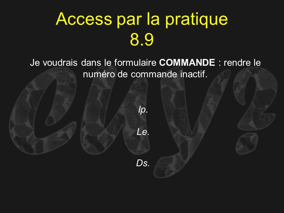 Access par la pratique 8.9 Ip. Je voudrais dans le formulaire COMMANDE : rendre le numéro de commande inactif. Le. Ds.