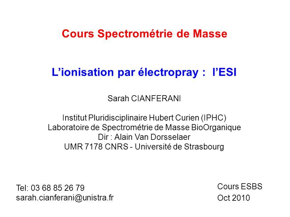 Cours Spectrométrie de Masse Lionisation par électropray : lESI Cours ESBS Oct 2010 Sarah CIANFERANI Institut Pluridisciplinaire Hubert Curien (IPHC)