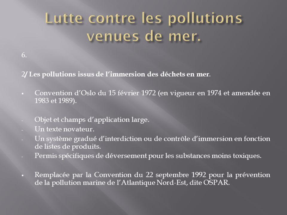 6. 2 / Les pollutions issus de limmersion des déchets en mer. Convention dOslo du 15 février 1972 (en vigueur en 1974 et amendée en 1983 et 1989). - O