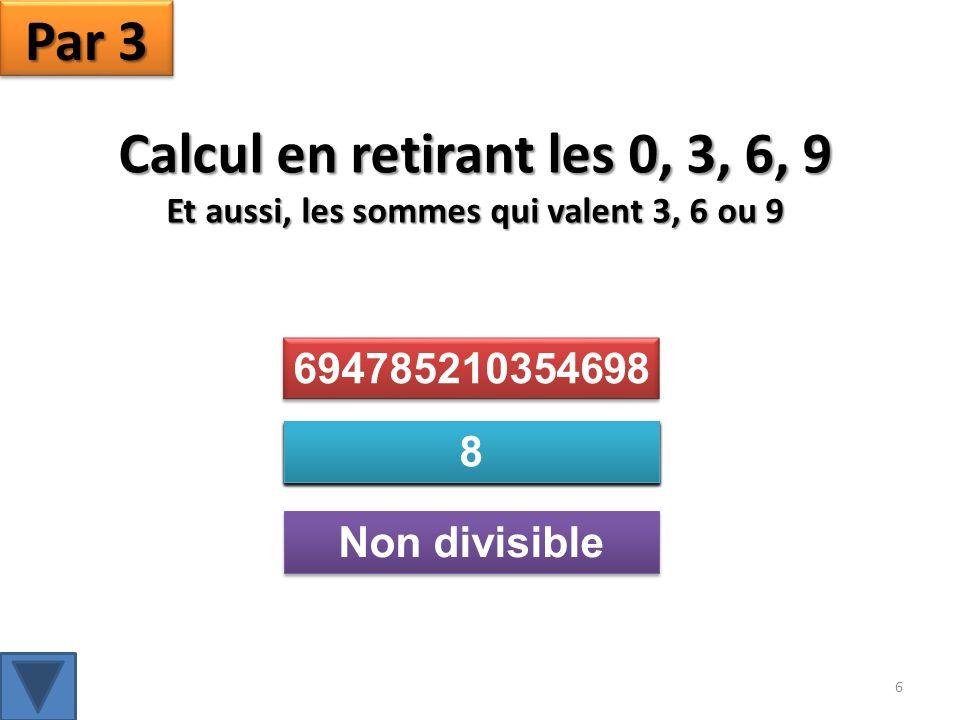 Calcul en retirant les 0, 3, 6, 9 Et aussi, les sommes qui valent 3, 6 ou 9 Par 3 694785210354698 Non divisible 694785210354698 694785210354698 6 478521 54 8 4785 54 8 4785 8 78 8 8 8