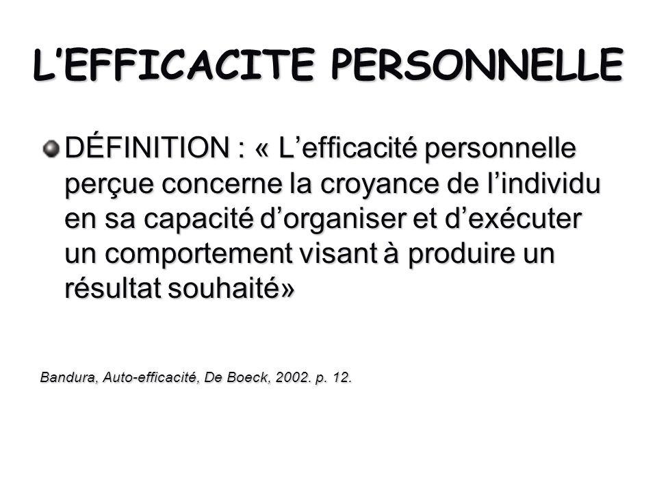 LEFFICACITE PERSONNELLE DÉFINITION : « Lefficacité personnelle perçue concerne la croyance de lindividu en sa capacité dorganiser et dexécuter un comp