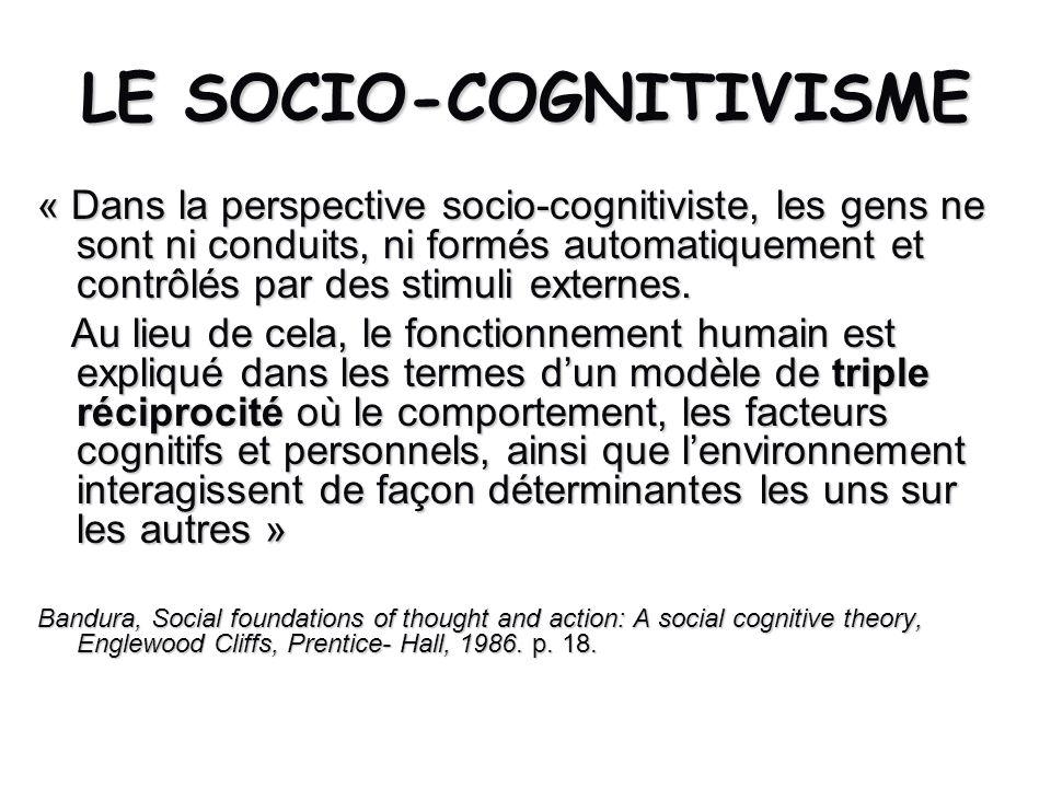 LE SOCIO-COGNITIVISME « Dans la perspective socio-cognitiviste, les gens ne sont ni conduits, ni formés automatiquement et contrôlés par des stimuli e