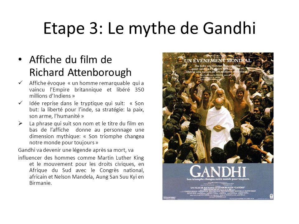 Etape 3: Le mythe de Gandhi Affiche du film de Richard Attenborough Affiche évoque « un homme remarquable qui a vaincu lEmpire britannique et libéré 350 millions dIndiens » Idée reprise dans le tryptique qui suit: « Son but: la liberté pour linde, sa stratégie: la paix, son arme, lhumanité » La phrase qui suit son nom et le titre du film en bas de laffiche donne au personnage une dimension mythique: « Son triomphe changea notre monde pour toujours » Gandhi va devenir une légende après sa mort, va influencer des hommes comme Martin Luther King et le mouvement pour les droits civiques, en Afrique du Sud avec le Congrès national, africain et Nelson Mandela, Aung San Suu Kyi en Birmanie.