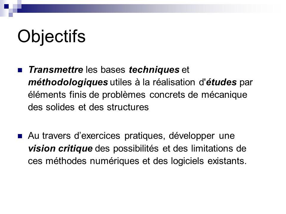 Objectifs Transmettre les bases techniques et méthodologiques utiles à la réalisation d'études par éléments finis de problèmes concrets de mécanique d