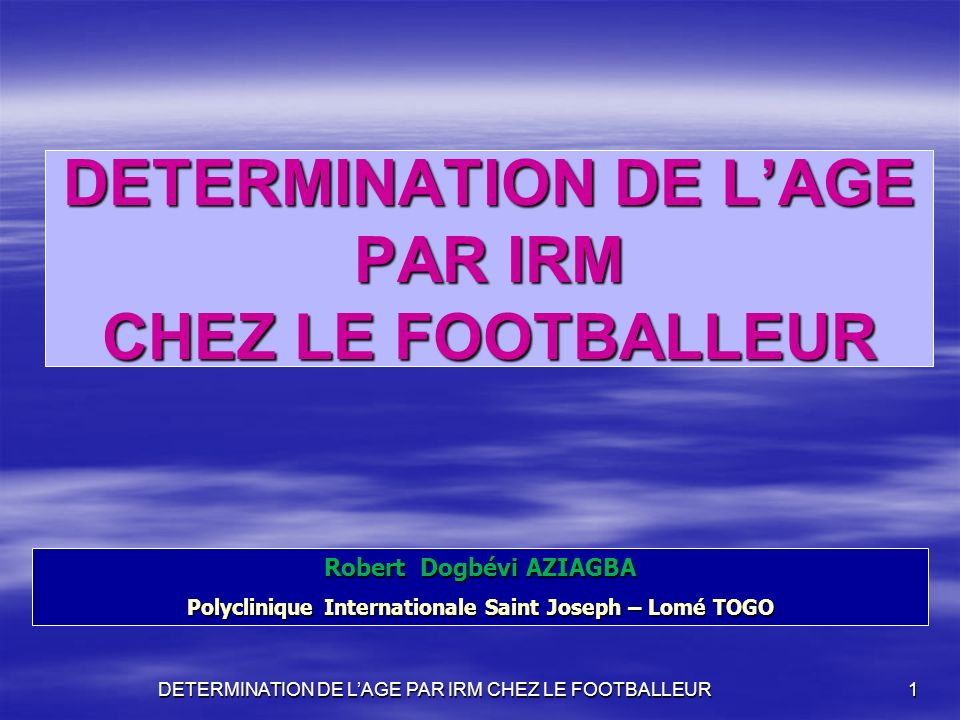 DETERMINATION DE LAGE PAR IRM CHEZ LE FOOTBALLEUR 1 Robert Dogbévi AZIAGBA Polyclinique Internationale Saint Joseph – Lomé TOGO