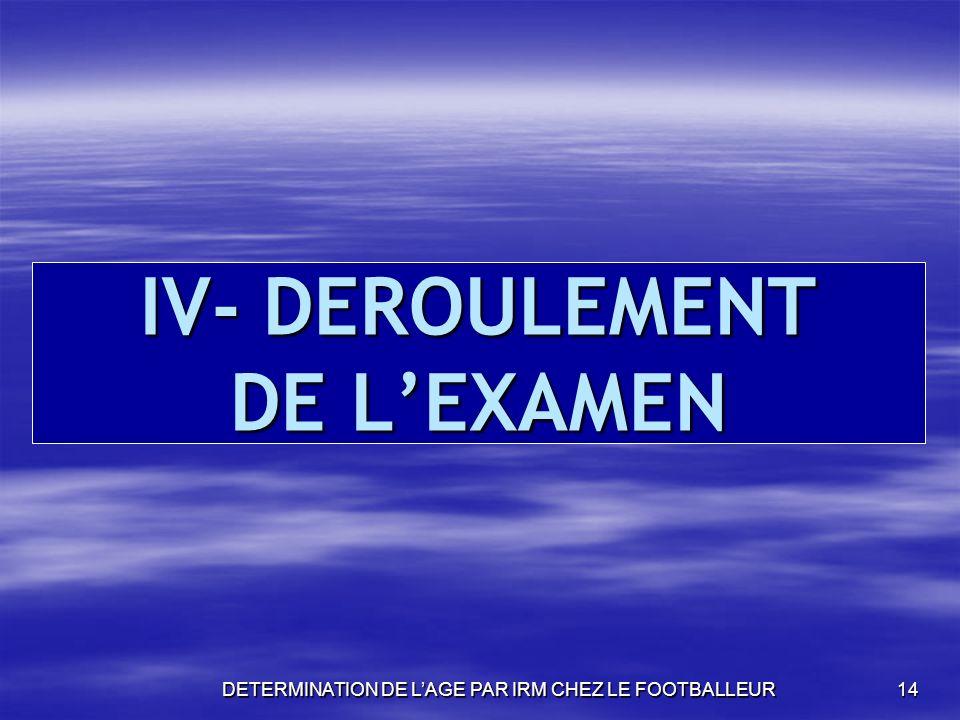 DETERMINATION DE LAGE PAR IRM CHEZ LE FOOTBALLEUR14 IV- DEROULEMENT DE LEXAMEN