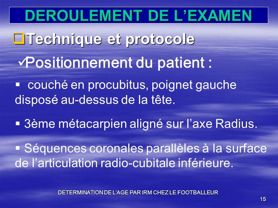 DEROULEMENT DE LEXAMEN Technique et protocole Technique et protocole DETERMINATION DE LAGE PAR IRM CHEZ LE FOOTBALLEUR 15 Positionnement du patient :
