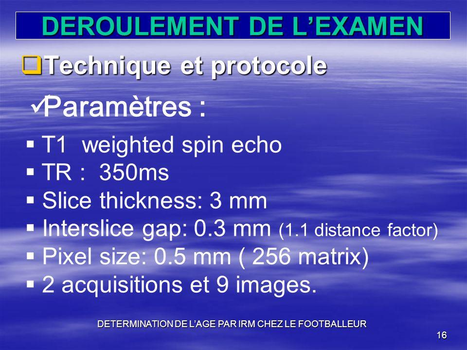 DEROULEMENT DE LEXAMEN Technique et protocole Technique et protocole DETERMINATION DE LAGE PAR IRM CHEZ LE FOOTBALLEUR 16 Paramètres : T1 weighted spi