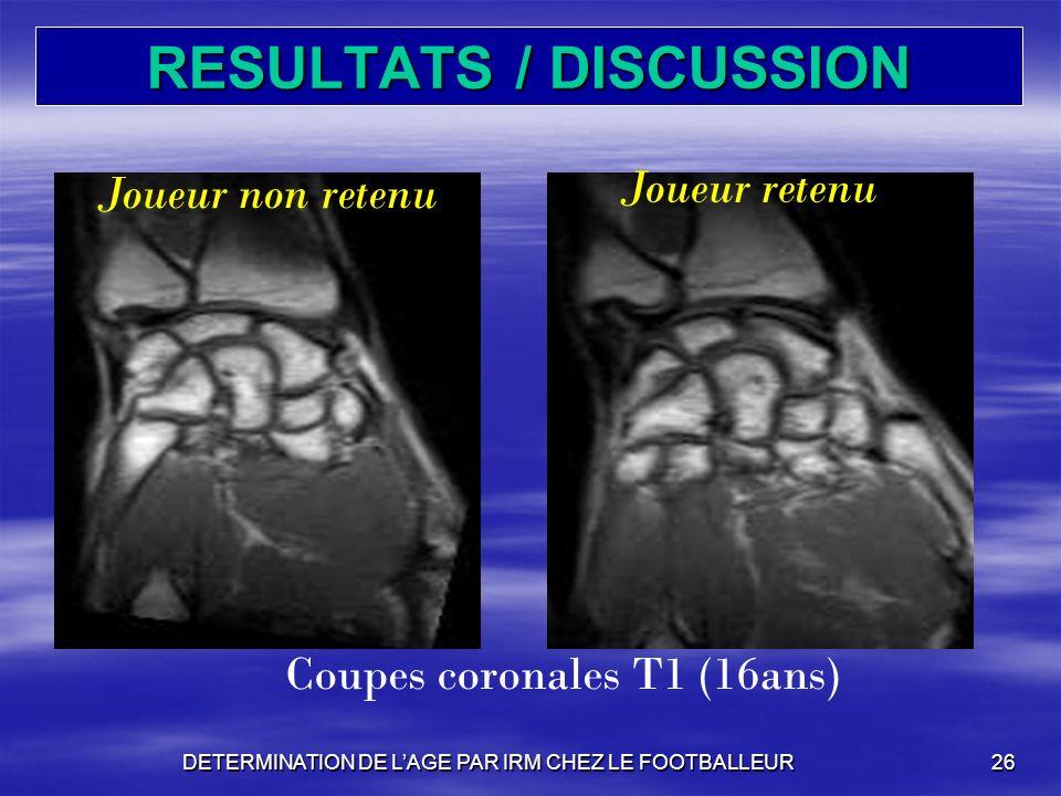 RESULTATS / DISCUSSION DETERMINATION DE LAGE PAR IRM CHEZ LE FOOTBALLEUR26 Coupes coronales T1 (16ans) Joueur non retenu Joueur retenu
