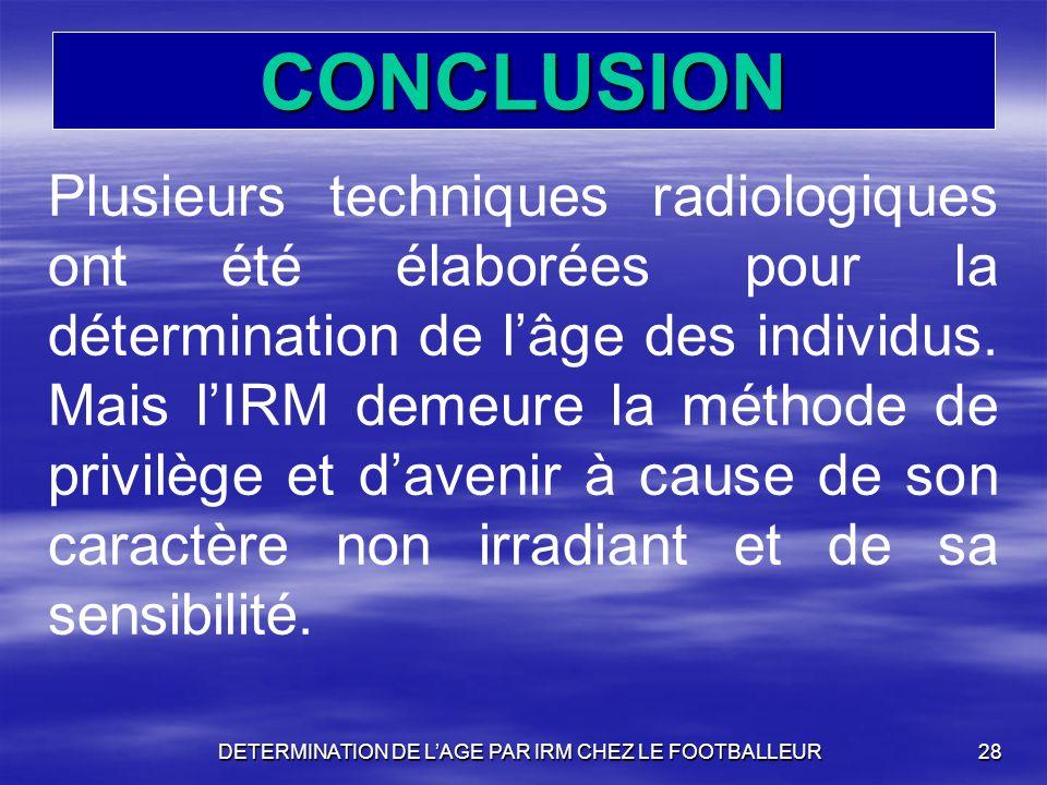 DETERMINATION DE LAGE PAR IRM CHEZ LE FOOTBALLEUR28 CONCLUSION Plusieurs techniques radiologiques ont été élaborées pour la détermination de lâge des