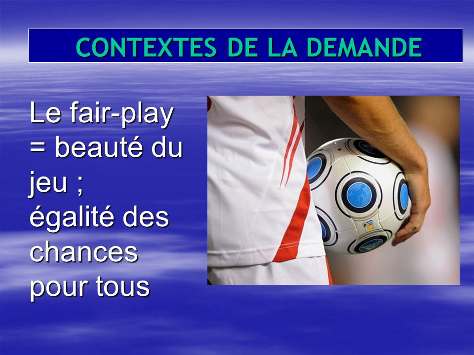 CONTEXTES DE LA DEMANDE CONTEXTES DE LA DEMANDE Le fair-play = beauté du jeu ; égalité des chances pour tous