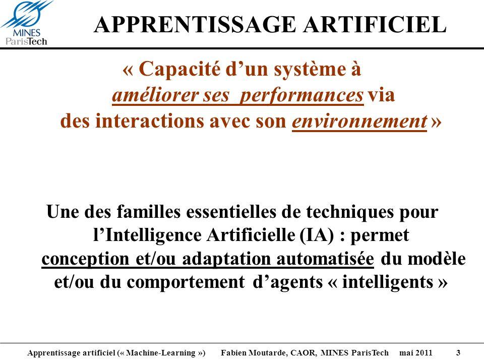 Apprentissage artificiel (« Machine-Learning ») Fabien Moutarde, CAOR, MINES ParisTech mai 2011 3 APPRENTISSAGE ARTIFICIEL « Capacité dun système à am