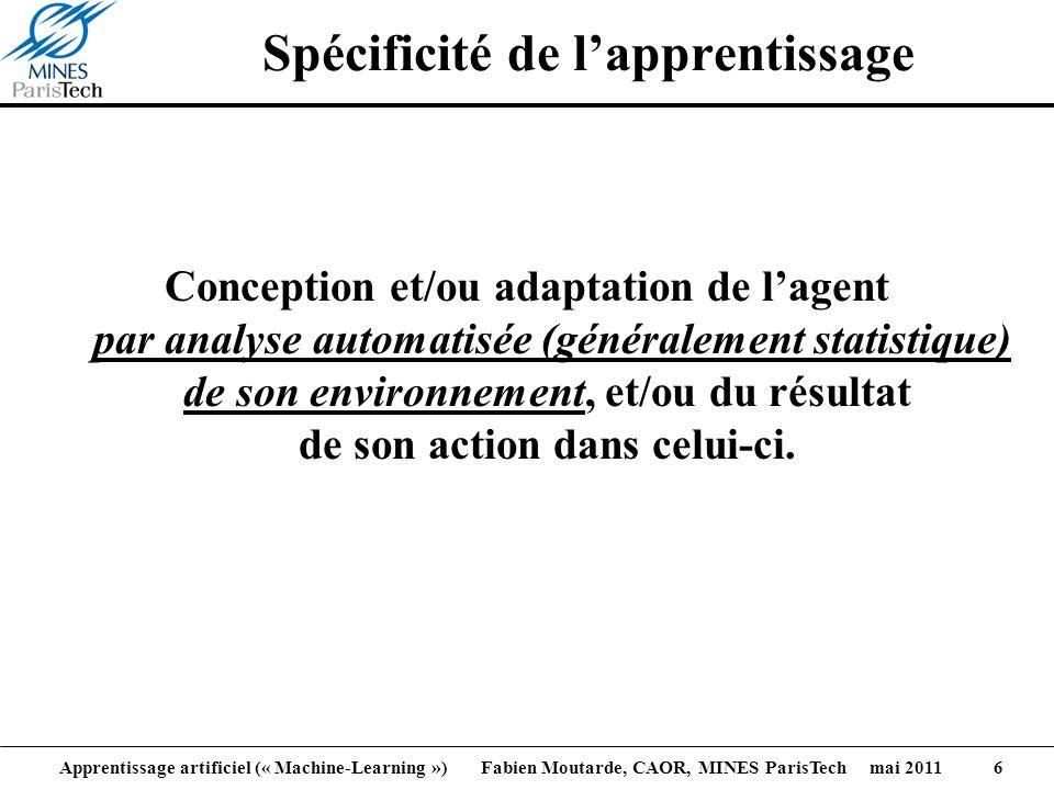 Apprentissage artificiel (« Machine-Learning ») Fabien Moutarde, CAOR, MINES ParisTech mai 2011 6 Spécificité de lapprentissage Conception et/ou adapt