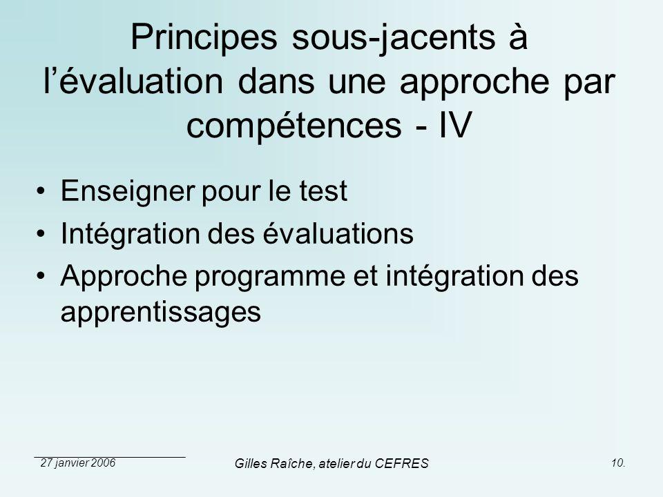 27 janvier 2006 Gilles Raîche, atelier du CEFRES 10. Principes sous-jacents à lévaluation dans une approche par compétences - IV Enseigner pour le tes
