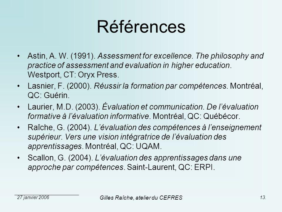 27 janvier 2006 Gilles Raîche, atelier du CEFRES 13. Références Astin, A. W. (1991). Assessment for excellence. The philosophy and practice of assessm