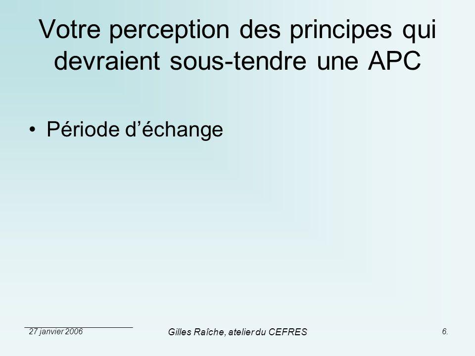 27 janvier 2006 Gilles Raîche, atelier du CEFRES 6. Votre perception des principes qui devraient sous-tendre une APC Période déchange