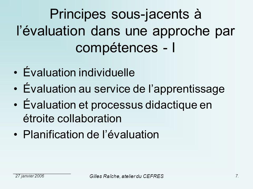 27 janvier 2006 Gilles Raîche, atelier du CEFRES 7. Principes sous-jacents à lévaluation dans une approche par compétences - I Évaluation individuelle