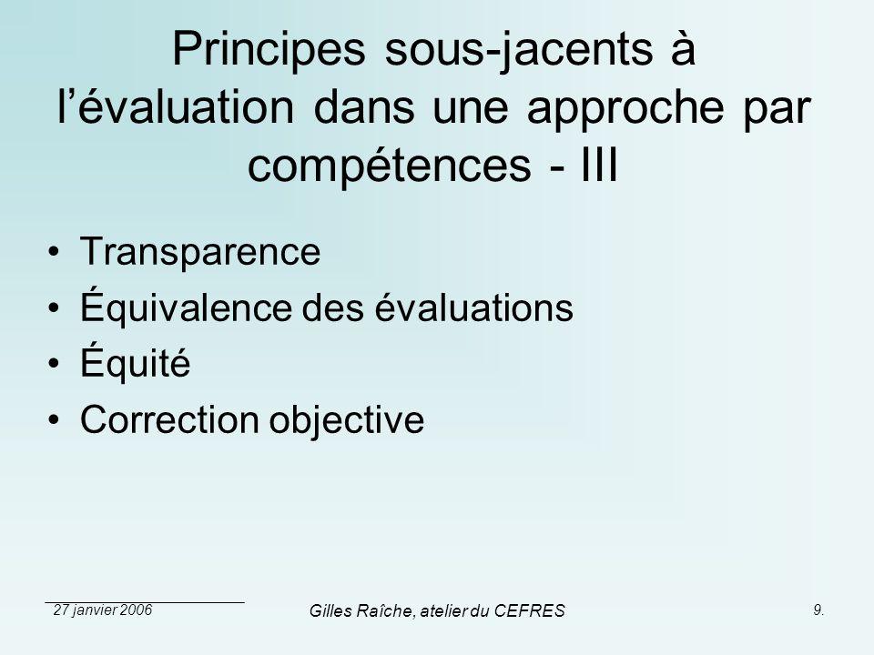 27 janvier 2006 Gilles Raîche, atelier du CEFRES 9. Principes sous-jacents à lévaluation dans une approche par compétences - III Transparence Équivale