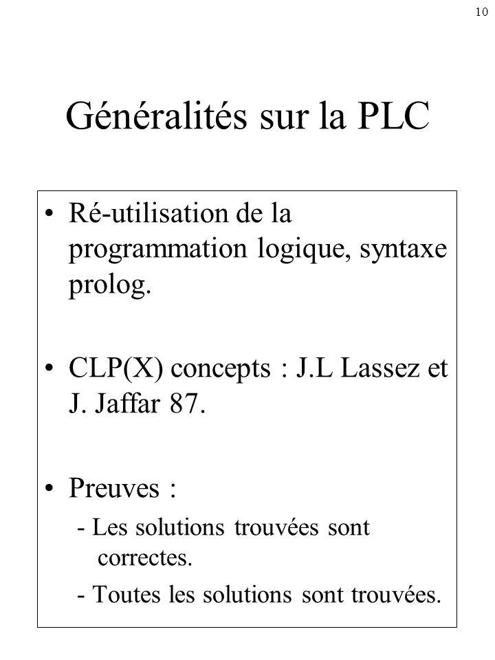 10 Généralités sur la PLC Ré-utilisation de la programmation logique, syntaxe prolog. CLP(X) concepts : J.L Lassez et J. Jaffar 87. Preuves : - Les so