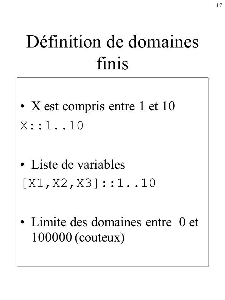 17 Définition de domaines finis X est compris entre 1 et 10 X::1..10 Liste de variables [X1,X2,X3]::1..10 Limite des domaines entre 0 et 100000 (coute