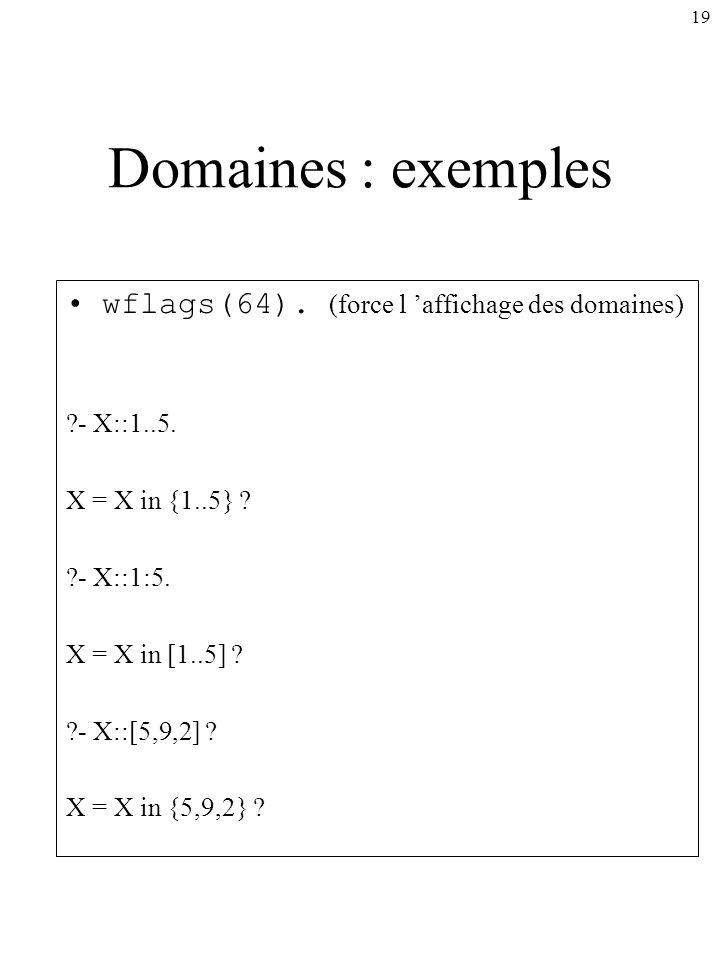 19 Domaines : exemples wflags(64). (force l affichage des domaines) ?- X::1..5. X = X in {1..5} ? ?- X::1:5. X = X in [1..5] ? ?- X::[5,9,2] ? X = X i