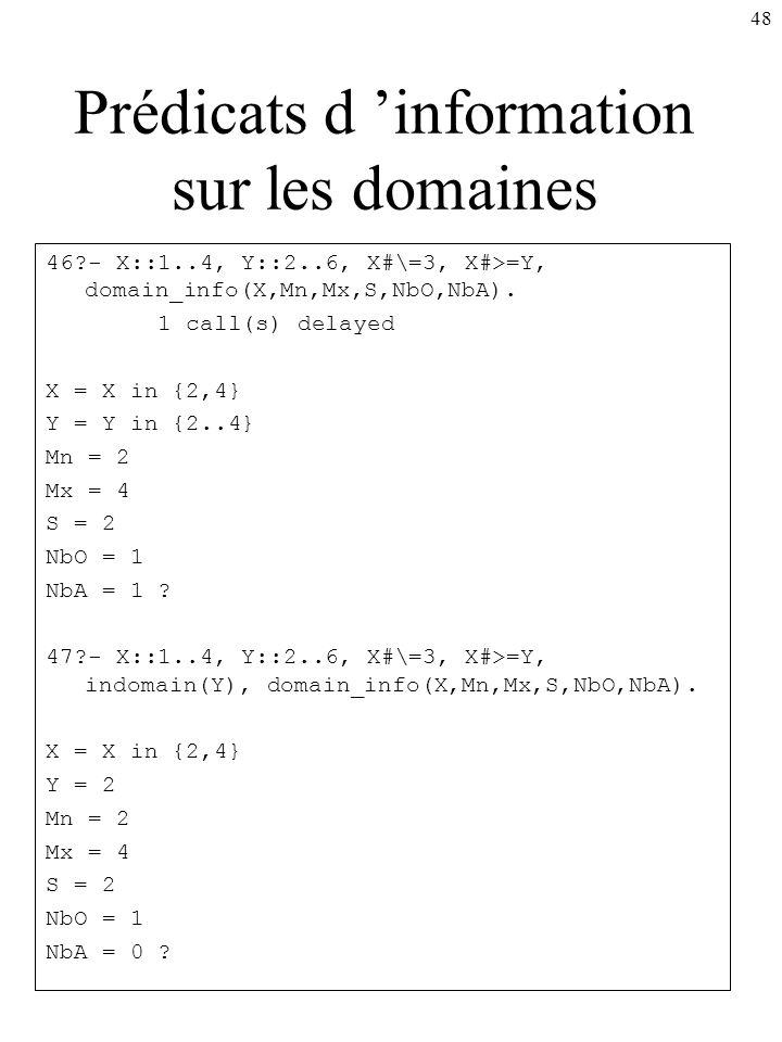 48 Prédicats d information sur les domaines 46?- X::1..4, Y::2..6, X#\=3, X#>=Y, domain_info(X,Mn,Mx,S,NbO,NbA). 1 call(s) delayed X = X in {2,4} Y =