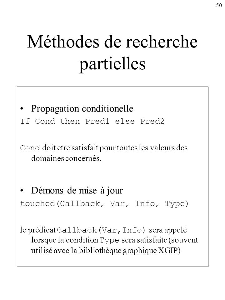 50 Méthodes de recherche partielles Propagation conditionelle If Cond then Pred1 else Pred2 Cond doit etre satisfait pour toutes les valeurs des domai