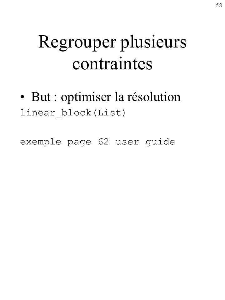 58 Regrouper plusieurs contraintes But : optimiser la résolution linear_block(List) exemple page 62 user guide
