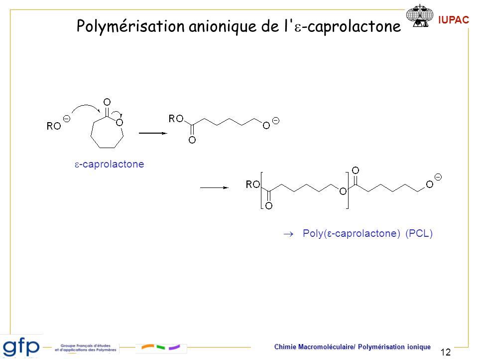 IUPAC Chimie Macromoléculaire/ Polymérisation ionique 12 Polymérisation anionique de l' -caprolactone -caprolactone Poly(ε-caprolactone) (PCL)