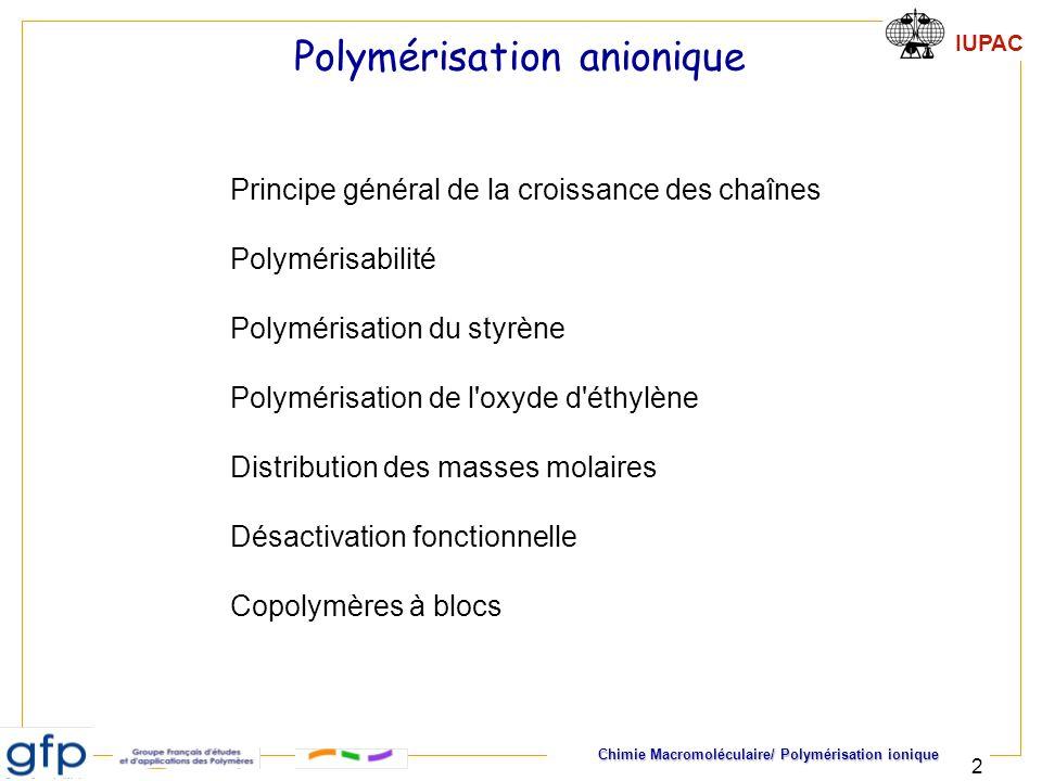 IUPAC Chimie Macromoléculaire/ Polymérisation ionique 33 Substituant mésomère ou inducteur donneur stabilisent le carbocation augmentent la nucléophilie de la double liaison Y1Y1 Y2Y2 StyrèneH Alpha-méthylstyrène CH 3 IsobutèneCH 3 CH 3 Ethers vinyliquesH-O-R Polymérisabilité des monomères