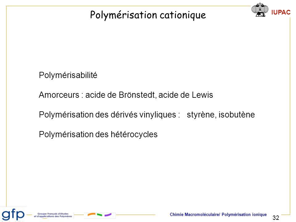 IUPAC Chimie Macromoléculaire/ Polymérisation ionique 32 Polymérisation cationique Polymérisabilité Amorceurs : acide de Brönstedt, acide de Lewis Pol
