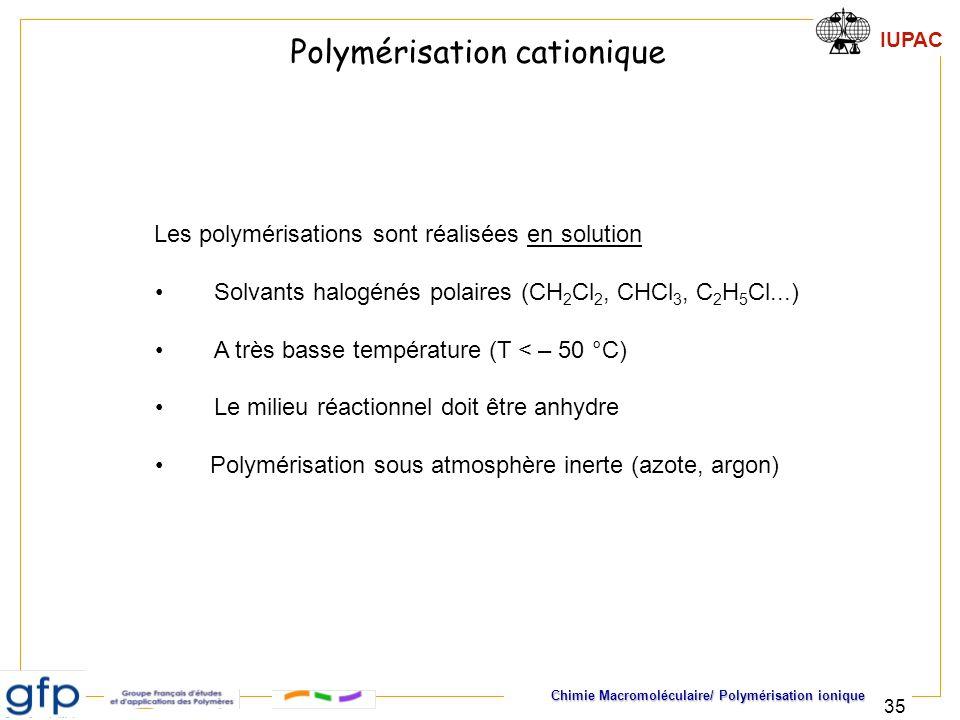 IUPAC Chimie Macromoléculaire/ Polymérisation ionique 35 Les polymérisations sont réalisées en solution Solvants halogénés polaires (CH 2 Cl 2, CHCl 3