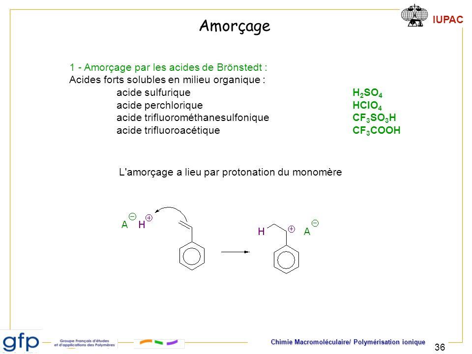 IUPAC Chimie Macromoléculaire/ Polymérisation ionique 36 1 - Amorçage par les acides de Brönstedt : Acides forts solubles en milieu organique : acide