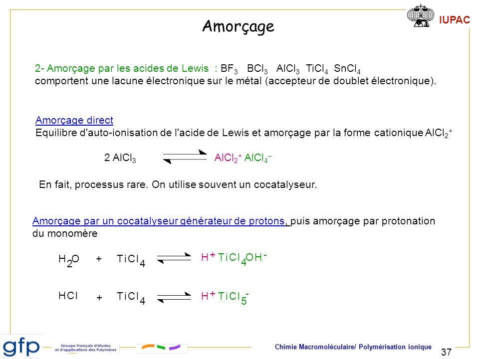 IUPAC Chimie Macromoléculaire/ Polymérisation ionique 37 2- Amorçage par les acides de Lewis : BF 3 BCl 3 AlCl 3 TiCl 4 SnCl 4 comportent une lacune é