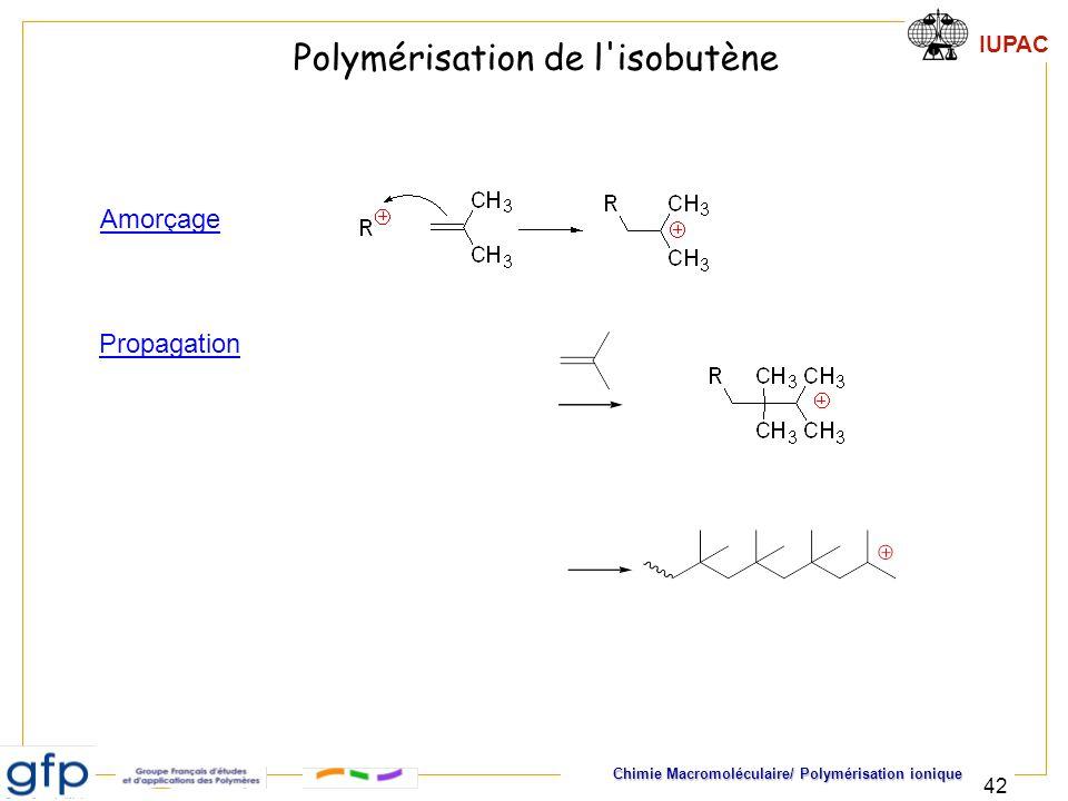 IUPAC Chimie Macromoléculaire/ Polymérisation ionique 42 Propagation Polymérisation de l'isobutène Amorçage